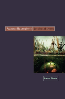 Posthuman Metamorphosis: Narrative and Systems - Clarke, Bruce