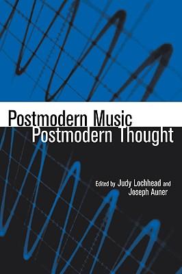 Postmodern Music/Postmodern Thought - Lochhead, Judy (Editor), and Auner, Joseph (Editor)