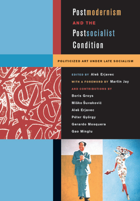 Postmodernism and the Postsocialist Condition: Politicized Art Under Late Socialism - Erjavec, Ales (Editor), and Jay, Martin (Foreword by), and Groys, Boris (Contributions by)