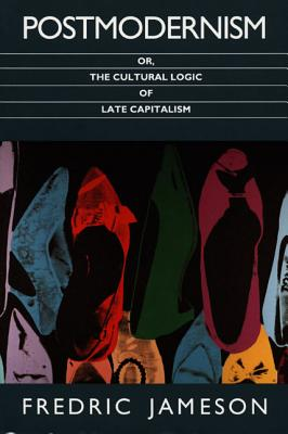 Postmodernism, Or, the Cultural Logic of Late Capitalism - Jameson, Fredric, Professor