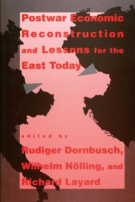 Postwar Economic Reconstruction and Lessons for the East Today - Dornbusch, Rudiger (Editor), and Nolling, Wilhelm (Editor), and Layard, Richard (Editor)