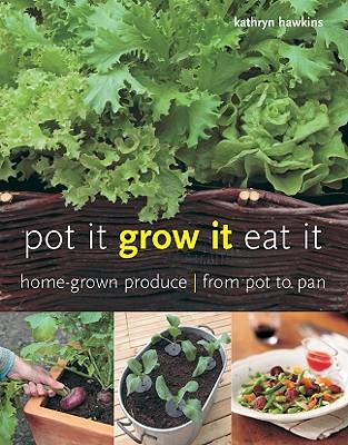 Pot It, Grow It, Eat It: Home-Grown Produce from Pot to Pan - Hawkins, Kathryn