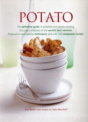Potato: The Definitive Guide to Potatoes and Potato Cooking, Including a Directory of the World's Best Varieties, Preparation and Cooking Techniques, and Over 150 Sumptuous Recipes - Barker, Alex