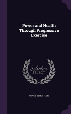Power and Health Through Progressive Exercise - Flint, George Elliot