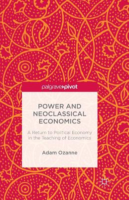 Power and Neoclassical Economics: A Return to Political Economy in the Teaching of Economics - Ozanne, A