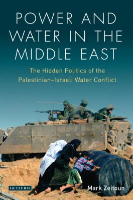 Power and Water in the Middle East: The Hidden Politics of the Palestinian-Israeli Water Conflict - Zeitoun, Mark