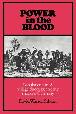 Power in the Blood: Popular Culture and Village Discourse in Early Modern Germany - Sabean, David Warren, and David Warren, Sabean