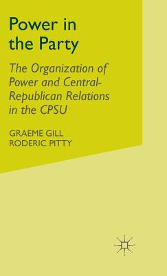 Power in the Party: The Organization of Power and Central-Republican Relations in the Cpsu - Gill, G