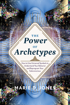 Power of Archetypes: How to Use Universal Symbols to Understand Your Behavior and Reprogram Your Subconscious - Jones, Marie D