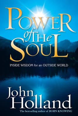 Power of the Soul: Inside Wisdom for an Outside World - Holland, John