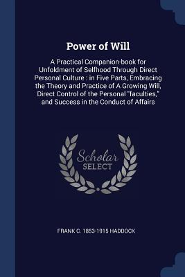 Power of Will: A Practical Companion-Book for Unfoldment of Selfhood Through Direct Personal Culture: In Five Parts, Embracing the Theory and Practice of a Growing Will, Direct Control of the Personal Faculties, and Success in the Conduct of Affairs - Haddock, Frank C 1853-1915