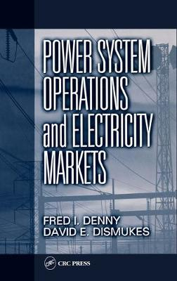 Power System Operations and Electricity Markets - Denny, Fred I (McNeese State University, and Dismukes, David E (Louisiana State University