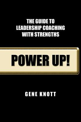 Power Up!: The Guide to Leadership Coaching with Strengths - Knott Phd Abpp, Gene