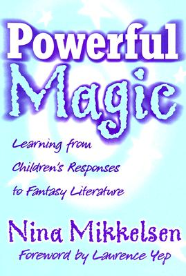 Powerful Magic: Learning Form Children's Responses to Fantasy Literature - Mikkelsen, Nina, and Yep, Laurence, Ph.D. (Foreword by)