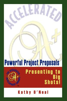 Powerful Project Proposals: Presenting to Big Shots! - O'Neal, Kathy