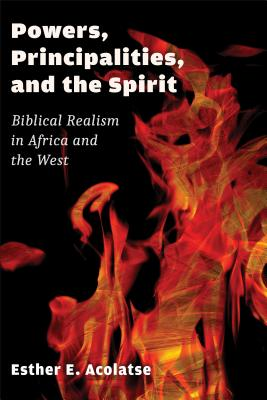 Powers, Principalities, and the Spirit: Biblical Realism in Africa and the West - Acolatse, Esther E, and Sanneh, Lamin (Foreword by)