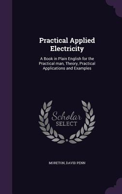 Practical Applied Electricity: A Book in Plain English for the Practical Man, Theory, Practical Applications and Examples - Moreton, David Penn