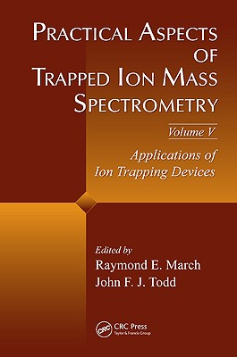 Practical Aspects of Trapped Ion Mass Spectrometry, Volume V: Applications of Ion Trapping Devices - March, Raymond E (Editor), and Todd, John F J (Editor)