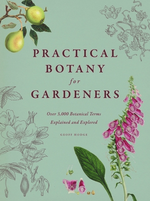 Practical Botany for Gardeners: Over 3,000 Botanical Terms Explained and Explored - Hodge, Geoff