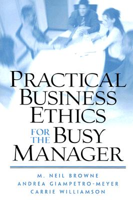 Practical Business Ethics for the Busy Manager - Browne, M Neil, and Giampetro-Meyer, Andrea, and Williamson, Carrie