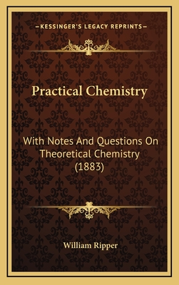 Practical Chemistry: With Notes and Questions on Theoretical Chemistry (1883) - Ripper, William