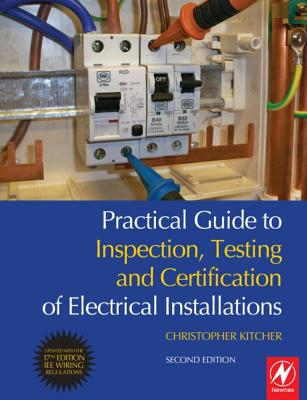 Practical Guide to Inspection, Testing and Certification of Electrical Installations: Conforms to IEE Wiring Regulations/BS 7671/Part P of Building Regulations - Kitcher, Christopher James
