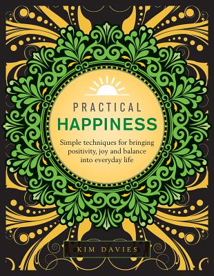 Practical Happiness: Simple Techniques for Bringing Positivity, Joy and Balance Into Everyday Life - Davies, Kim