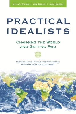 Practical Idealists: Changing the World and Getting Paid - Wilson, Alissa S, and Barham, Ann, and Hammock, John