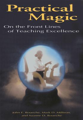 Practical Magic: On the Front Lines of Teaching Excellence - Roueche, John E