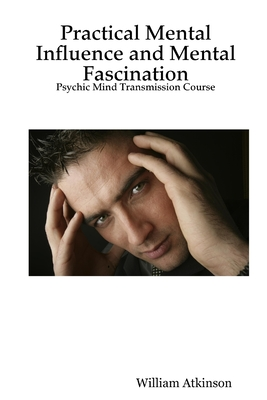 Practical Mental Influence and Mental Fascination: Psychic Mind Transmission Course - Atkinson, William, and Atkinson, William Walker