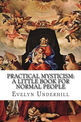 Practical Mysticism: A Little Book for Normal People - Underhill, Evelyn