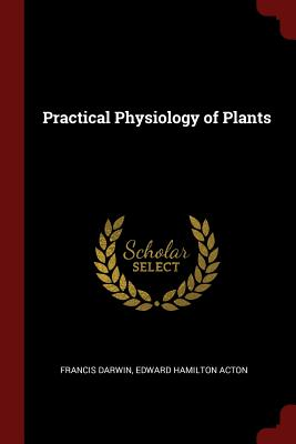 Practical Physiology of Plants - Darwin, Francis, Sir, and Acton, Edward Hamilton