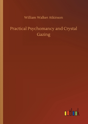 Practical Psychomancy and Crystal Gazing - Atkinson, William Walker