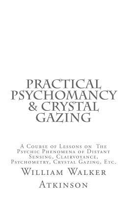 Practical Psychomancy & Crystal Gazing: A Course of Lessons on the Psychic Phenomena of Distant Sensing, Clairvoyance, Psychometry, Crystal Gazing, Etc. - Atkinson, William Walker, and Logan, Dennis (Editor)