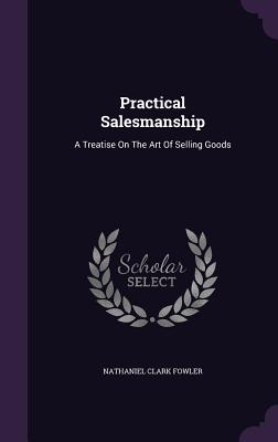 Practical Salesmanship: A Treatise on the Art of Selling Goods - Fowler, Nathaniel Clark, Jr.