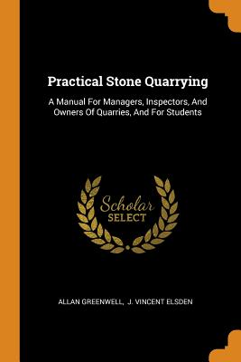Practical Stone Quarrying: A Manual for Managers, Inspectors, and Owners of Quarries, and for Students - Greenwell, Allan, and J Vincent Elsden (Creator)