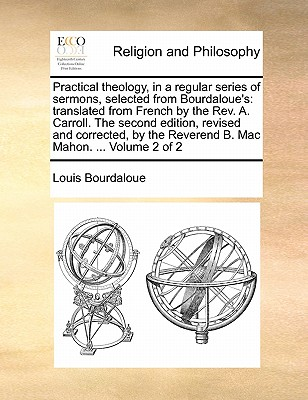 Practical Theology, in a Regular Series of Sermons, Selected from Bourdaloue's: Translated from French by the REV. A. Carroll. the Second Edition, Revised and Corrected, by the Reverend B. Mac Mahon. ... Volume 2 of 2 - Bourdaloue, Louis, S.J.