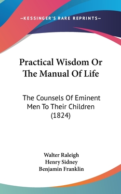 Practical Wisdom or the Manual of Life: The Counsels of Eminent Men to Their Children (1824) - Raleigh, Walter, Sir, and Sidney, Henry, and Franklin, Benjamin