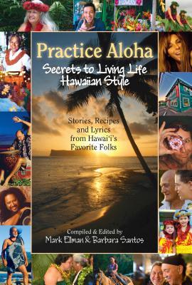 Practice Aloha: Secrets to Living Life Hawaiian Style: Stories, Recipes and Lyrics from Hawaii's Favorite Folks - Ellman, Mark (Editor), and Santos, Barbara (Editor), and Novak-Clifford, Tony (Photographer)