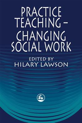 Practice Teaching - Changing Social Work - Lawson, Hilary (Editor)