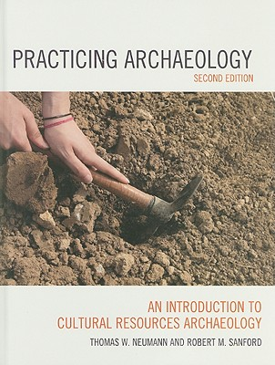 Practicing Archaeology: An Introduction to Cultural Resources Archaeology - Neumann, Thomas W, and Sanford, Robert M