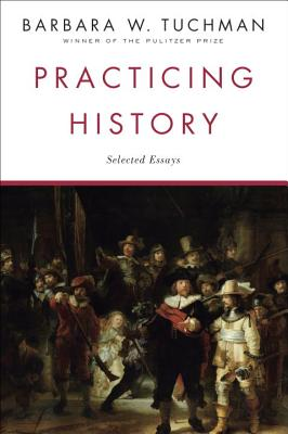 Practicing History: Selected Essays - Tuchman, Barbara W