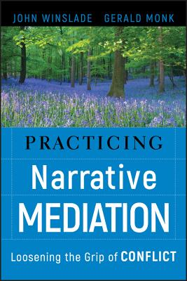 Practicing Narrative Mediation: Loosening the Grip of Conflict - Winslade, John