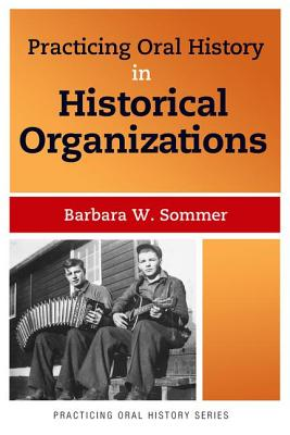 Practicing Oral History in Historical Organizations - Sommer, Barbara W