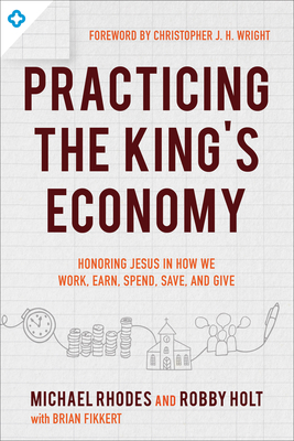 Practicing the King's Economy: Honoring Jesus in How We Work, Earn, Spend, Save, and Give - Rhodes, Michael, MD, Facs, and Holt, Robby, and Fikkert, Brian