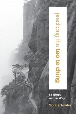 Practicing the Tao Te Ching: 81 Steps on the Way - Towler, Solala, and Huang, Chungliang Al (Foreword by)