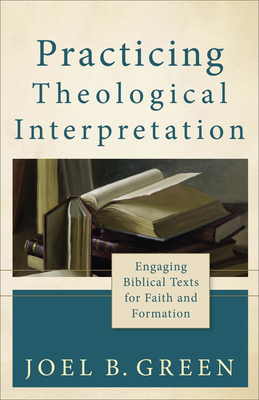 Practicing Theological Interpretation: Engaging Biblical Texts for Faith and Formation - Green, Joel B