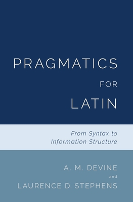 Pragmatics for Latin: From Syntax to Information Structure - Devine, A M, and Stephens, Laurence D