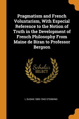 Pragmatism and French Voluntarism, with Especial Reference to the Notion of Truth in the Development of French Philosophy from Maine de Biran to Professor Bergson - Stebbing, L Susan 1885-1943