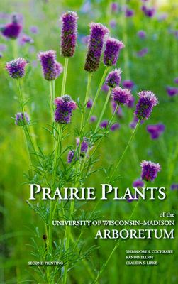 Prairie Plants of the University of Wisconsin-Madison Arboretum - Cochrane, Theodore S, and Lipke, Claudia S (Photographer)